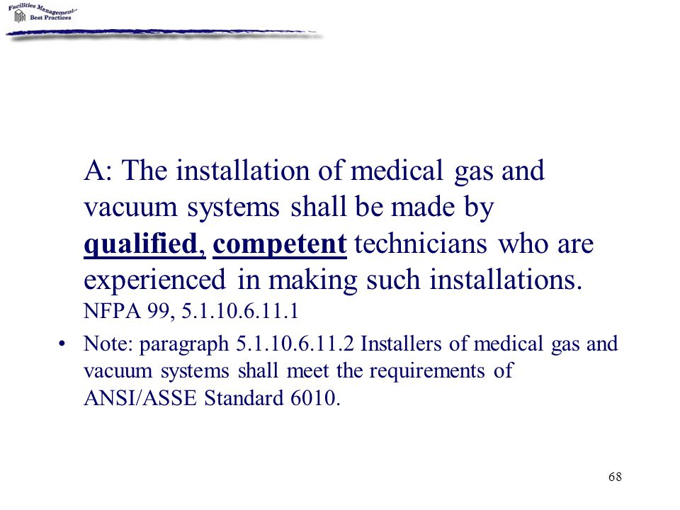 A: The installation of medical gas and vacuum systems shall be made by qualified, competent technicians who are experienced in making such installations. NFPA 99, 5.1.10.6.11.1