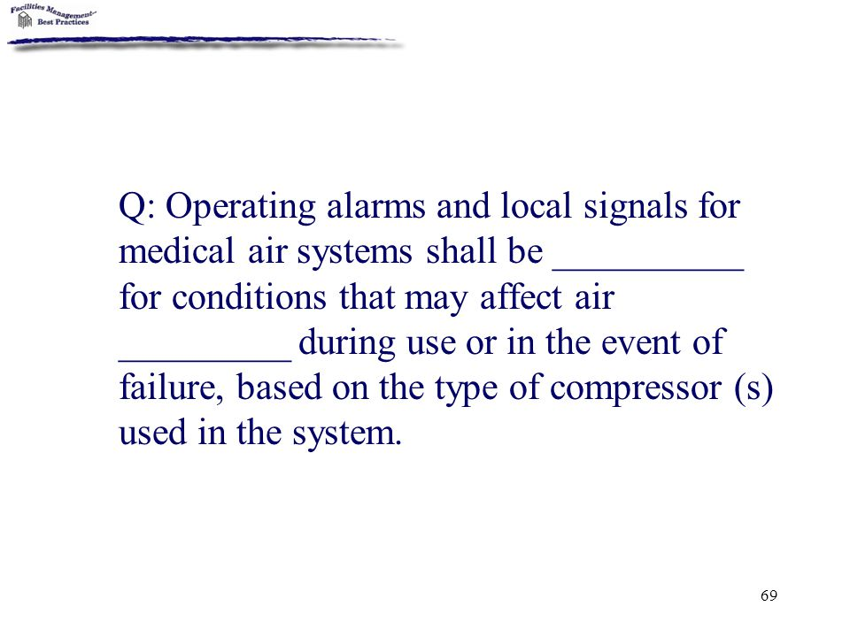 Q: Operating alarms and local signals for medical air systems shall be __________ for conditions that may affect air _________ during use or in the event of failure, based on the type of compressor (s) used in the system.