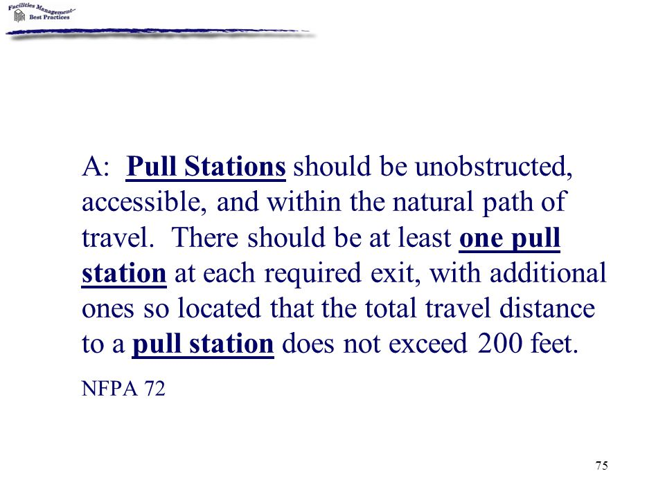 A: Pull Stations should be unobstructed, accessible, and within the natural path of travel. There should be at least one pull station at each required exit, with additional ones so located that the total travel distance to a pull station does not exceed 200 feet.