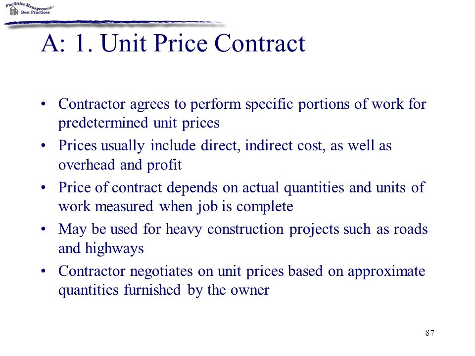 A: 1. Unit Price Contract Contractor agrees to perform specific portions of work for predetermined unit prices.