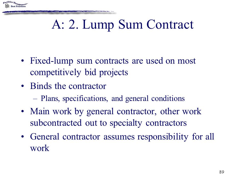 A: 2. Lump Sum Contract Fixed-lump sum contracts are used on most competitively bid projects. Binds the contractor.