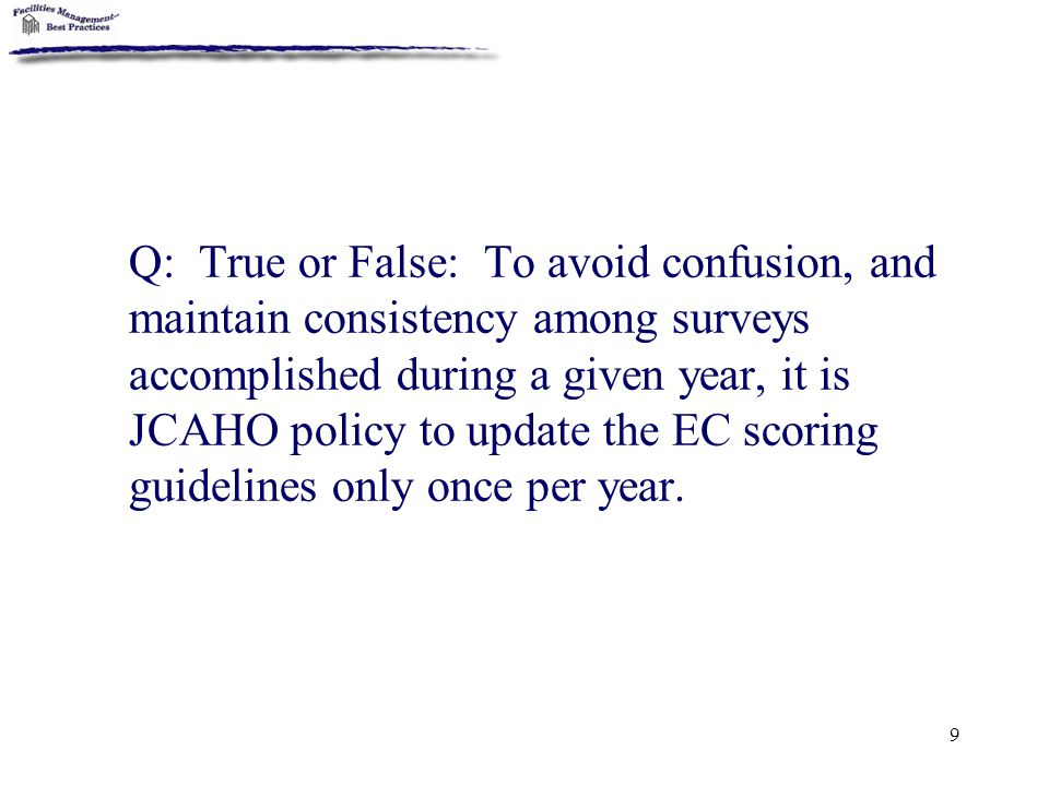 Q: True or False: To avoid confusion, and maintain consistency among surveys accomplished during a given year, it is JCAHO policy to update the EC scoring guidelines only once per year.