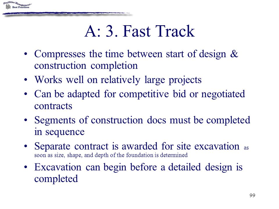A: 3. Fast Track Compresses the time between start of design & construction completion. Works well on relatively large projects.