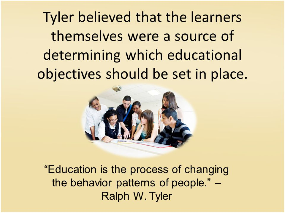 Tyler believed that the learners themselves were a source of determining which educational objectives should be set in place.