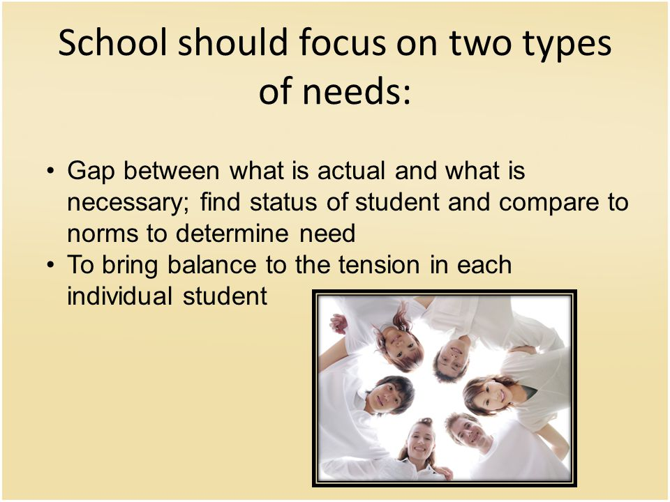 School should focus on two types of needs: