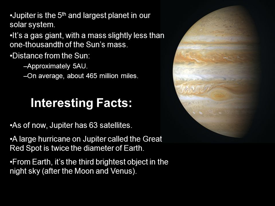 Jupiter is the 5th and largest planet in our solar system.