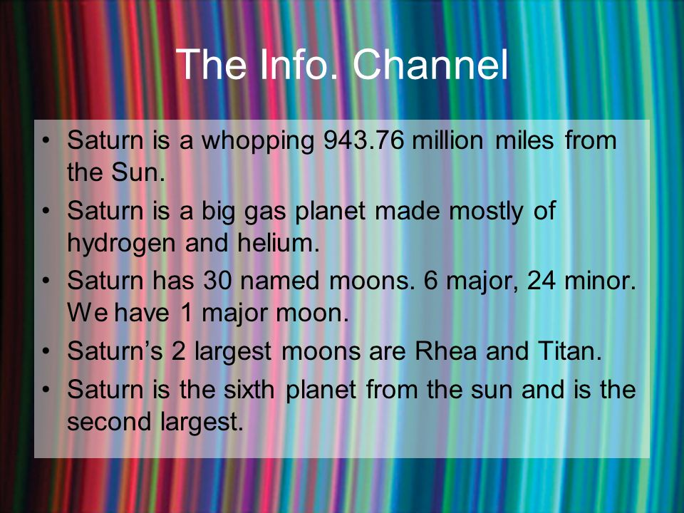 The Info. Channel Saturn is a whopping 943.76 million miles from the Sun. Saturn is a big gas planet made mostly of hydrogen and helium.