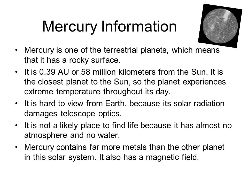 Mercury Information Mercury is one of the terrestrial planets, which means that it has a rocky surface.