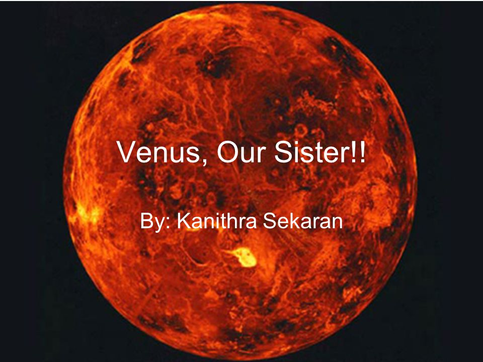 Venus, Our Sister!! By: Kanithra Sekaran