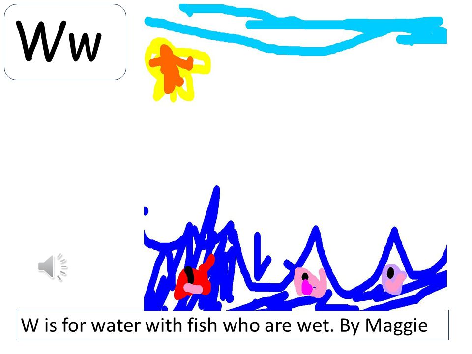 Ww W is for water with fish who are wet. By Maggie