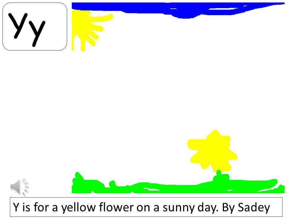 Yy Y is for a yellow flower on a sunny day. By Sadey