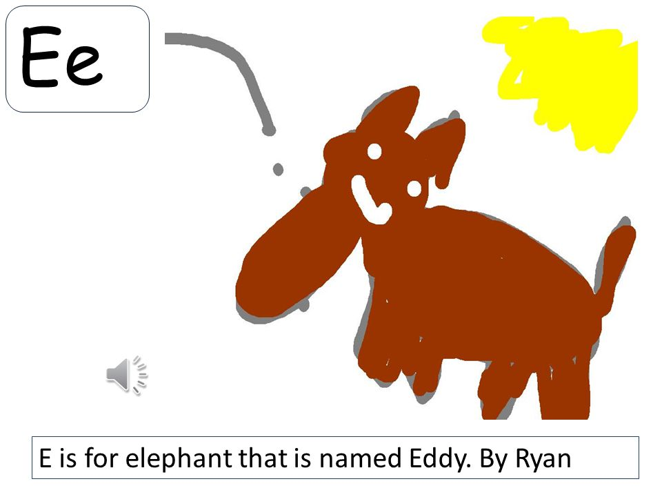 Ee E is for elephant that is named Eddy. By Ryan