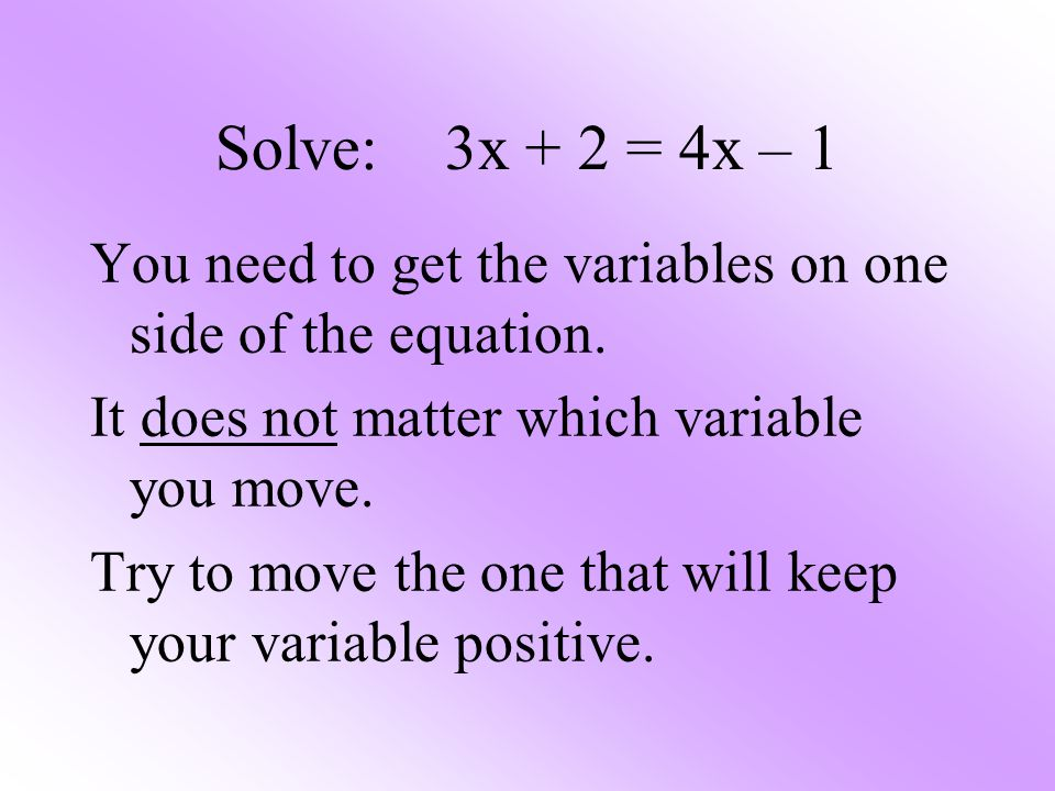 Solve: 3x + 2 = 4x – 1 You need to get the variables on one side of the equation. It does not matter which variable you move.