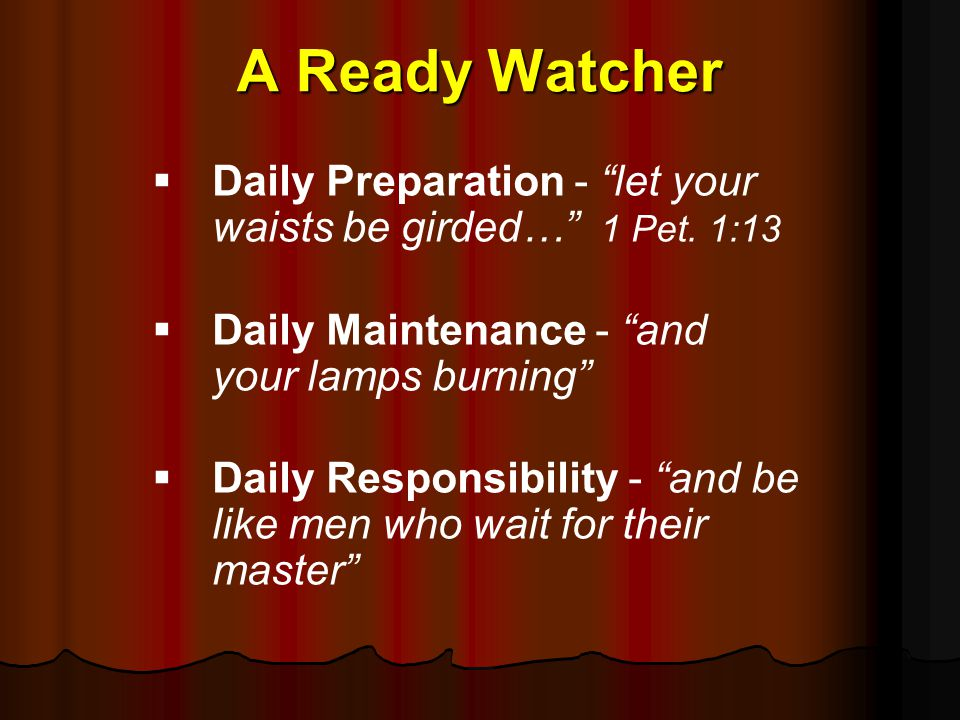 A Ready Watcher Daily Preparation - let your waists be girded… 1 Pet. 1:13. Daily Maintenance - and your lamps burning