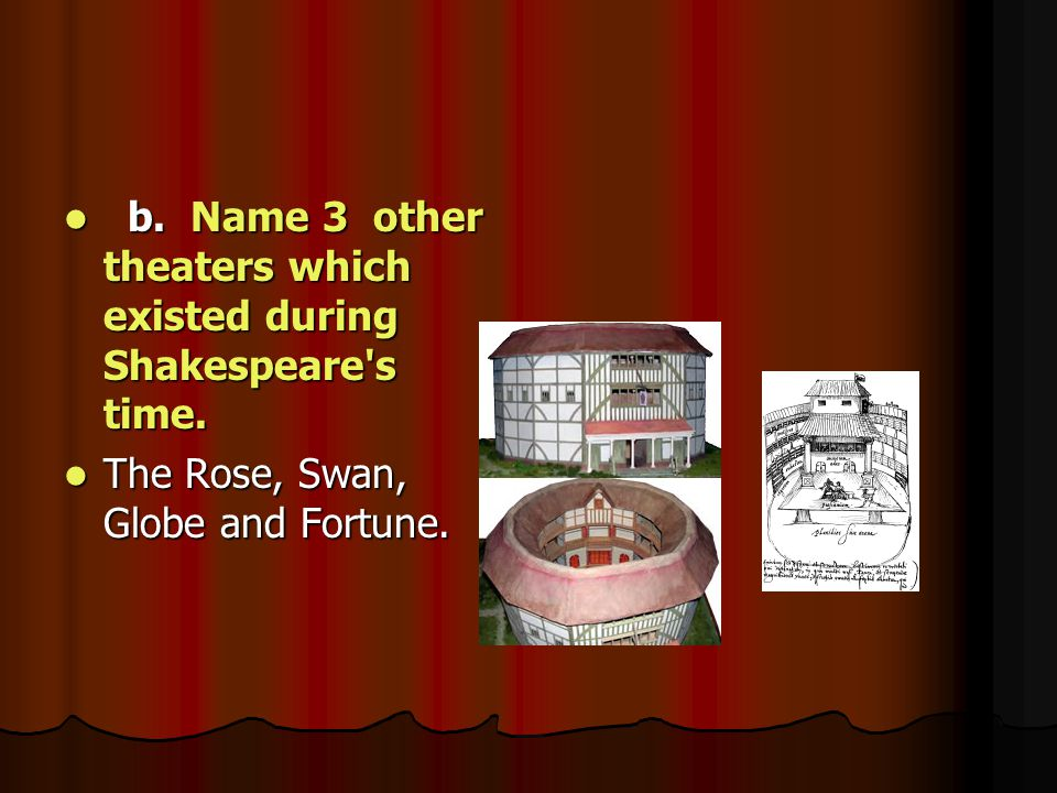 b. Name 3 other theaters which existed during Shakespeare s time.