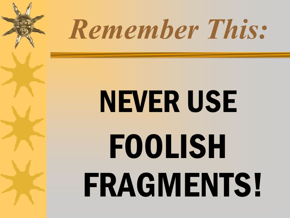 Remember This: NEVER USE FOOLISH FRAGMENTS!