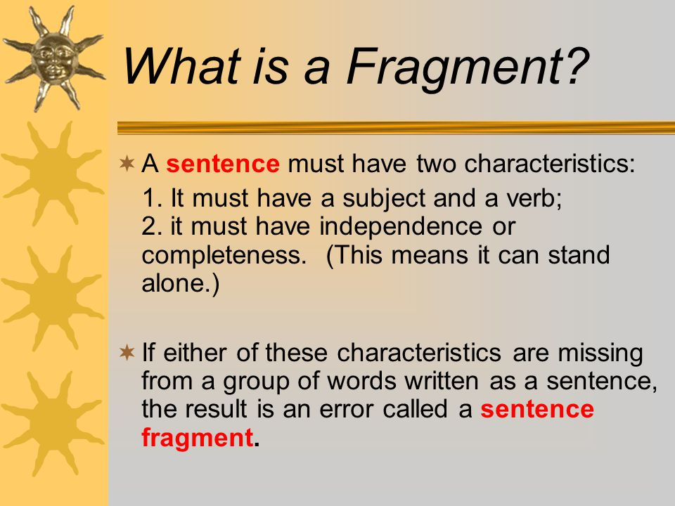 What is a Fragment A sentence must have two characteristics: