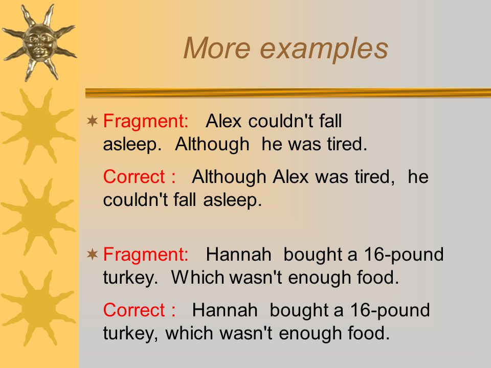 More examples Fragment: Alex couldn t fall asleep. Although he was tired. Correct : Although Alex was tired, he couldn t fall asleep.