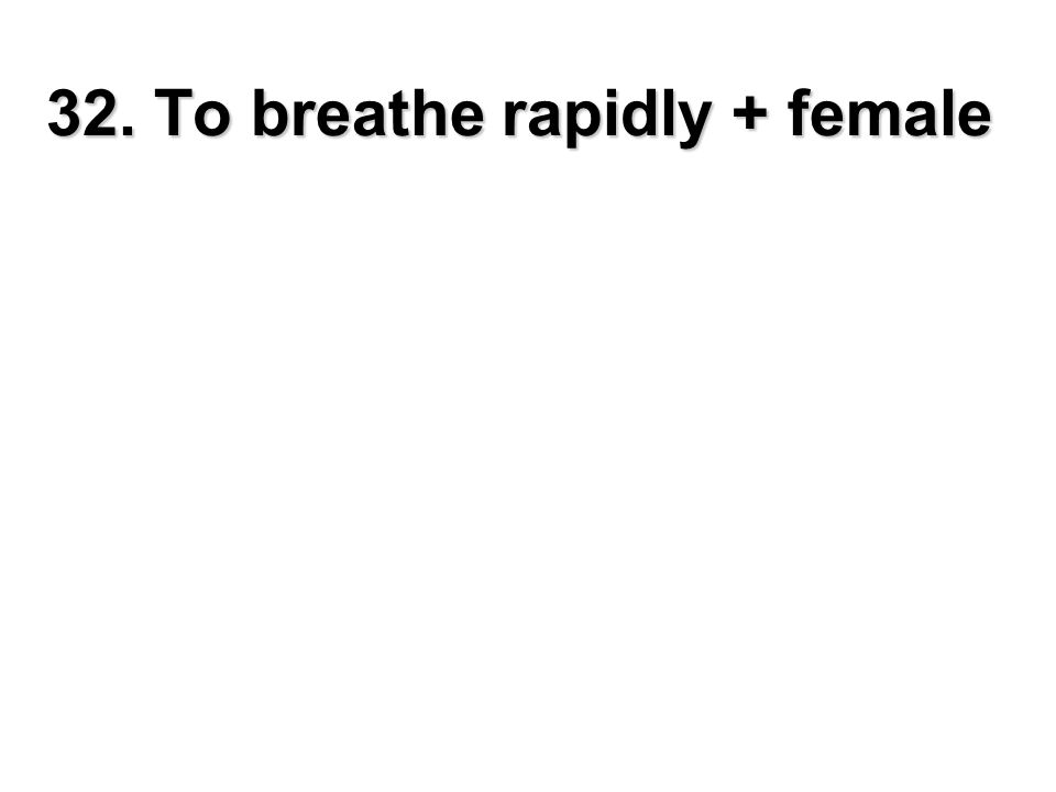 32. To breathe rapidly + female