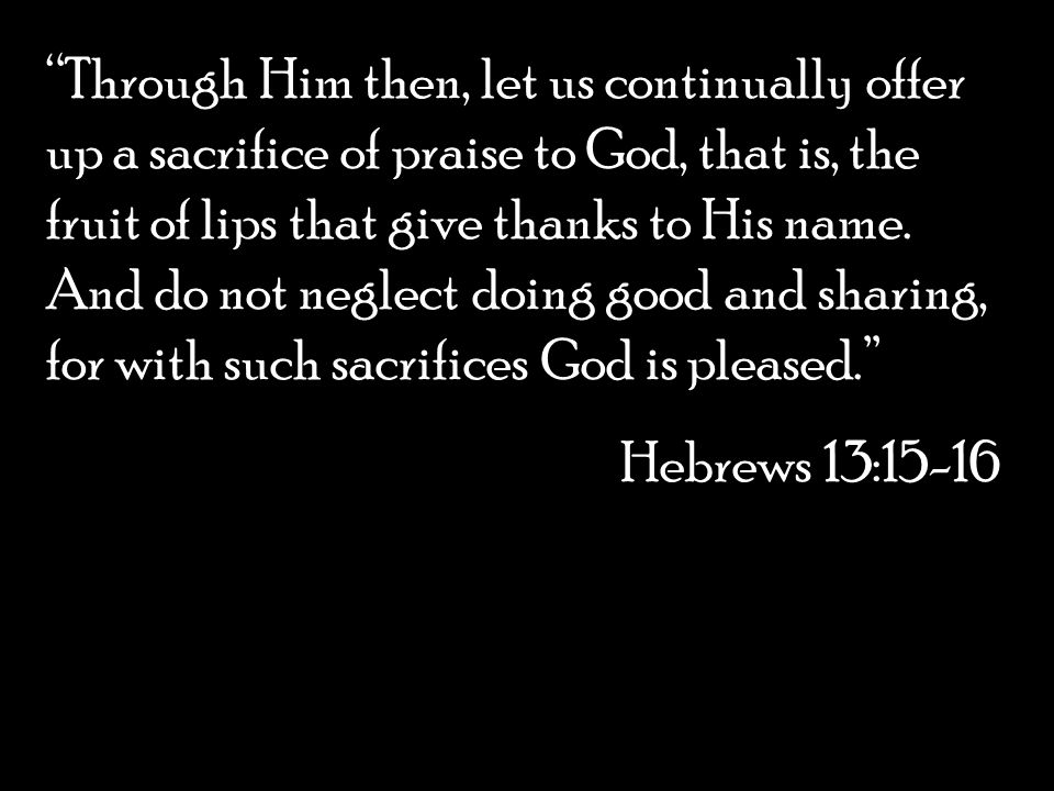 Through Him then, let us continually offer up a sacrifice of praise to God, that is, the fruit of lips that give thanks to His name. And do not neglect doing good and sharing, for with such sacrifices God is pleased.