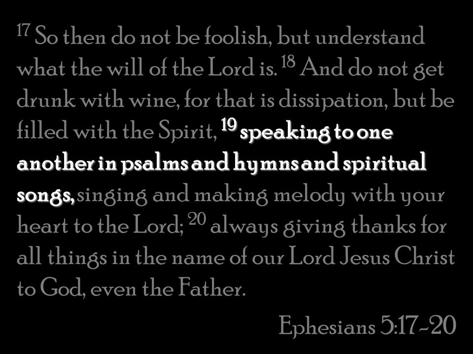 17 So then do not be foolish, but understand what the will of the Lord is. 18 And do not get drunk with wine, for that is dissipation, but be filled with the Spirit, 19 speaking to one another in psalms and hymns and spiritual songs, singing and making melody with your heart to the Lord; 20 always giving thanks for all things in the name of our Lord Jesus Christ to God, even the Father.