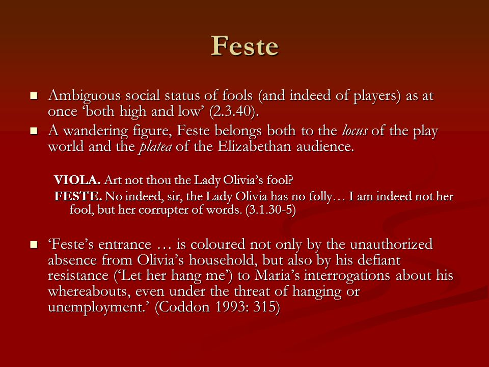 Feste Ambiguous social status of fools (and indeed of players) as at once 'both high and low' (2.3.40).