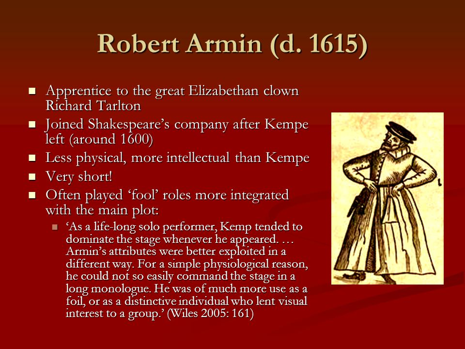 Robert Armin (d. 1615) Apprentice to the great Elizabethan clown Richard Tarlton. Joined Shakespeare's company after Kempe left (around 1600)