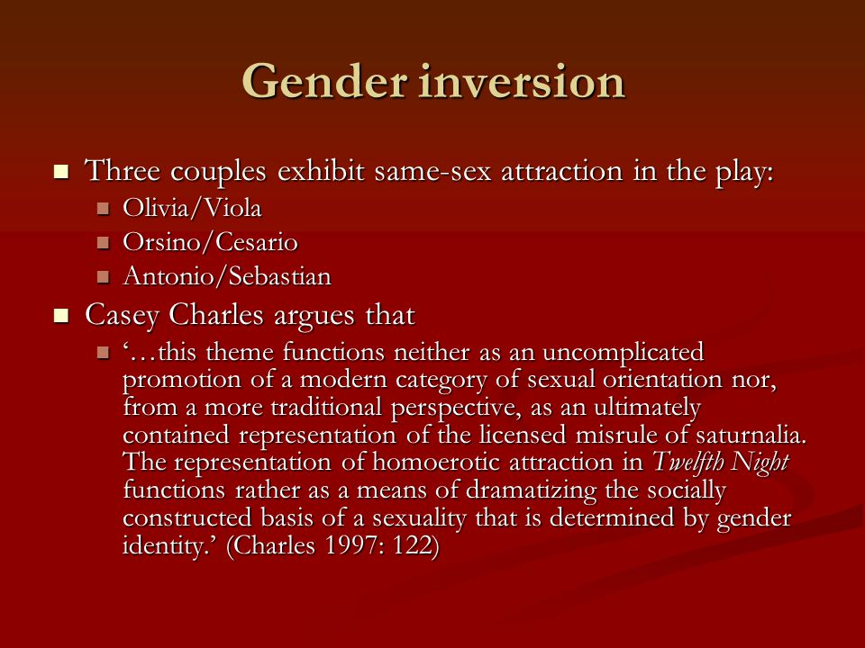 Gender inversion Three couples exhibit same-sex attraction in the play: Olivia/Viola. Orsino/Cesario.