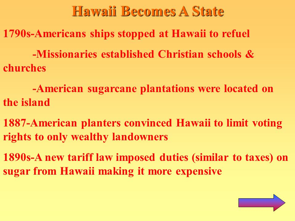 Hawaii Becomes A State 1790s-Americans ships stopped at Hawaii to refuel. -Missionaries established Christian schools & churches.
