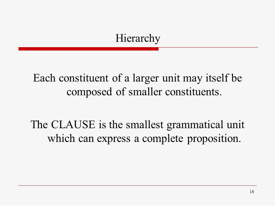 Hierarchy Each constituent of a larger unit may itself be composed of smaller constituents.