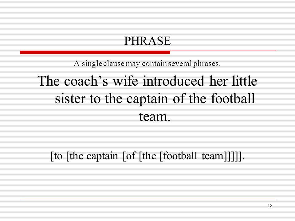 PHRASE A single clause may contain several phrases. The coach's wife introduced her little sister to the captain of the football team.