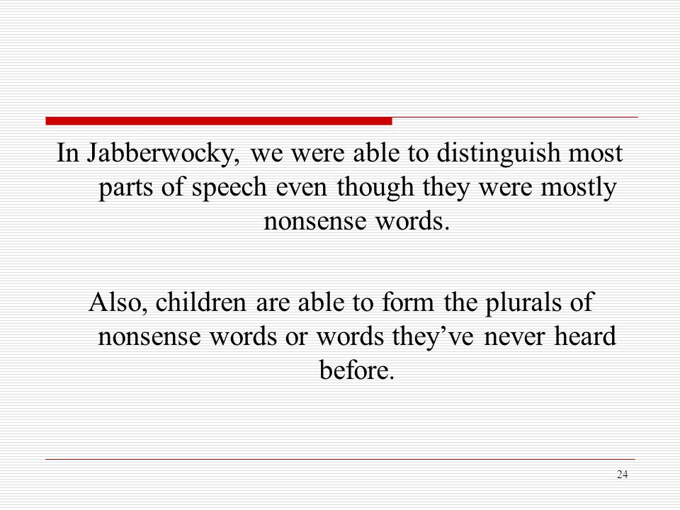 In Jabberwocky, we were able to distinguish most parts of speech even though they were mostly nonsense words.