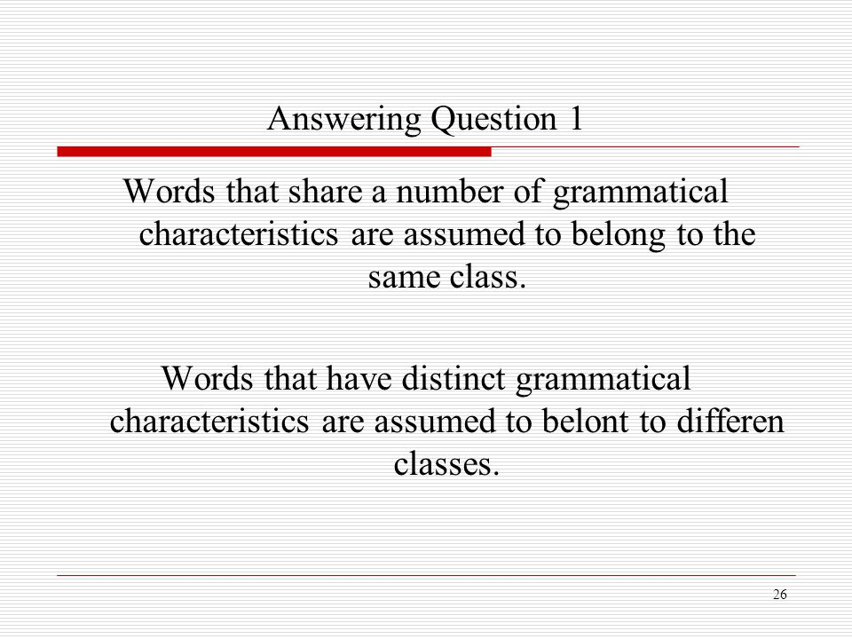 Answering Question 1 Words that share a number of grammatical characteristics are assumed to belong to the same class.