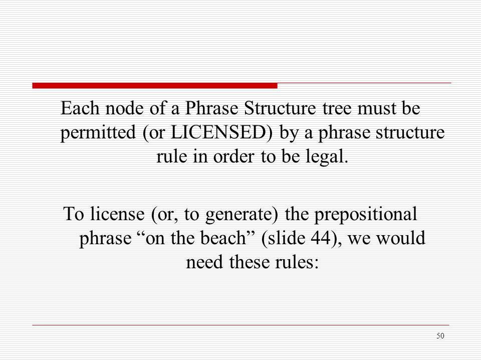 Each node of a Phrase Structure tree must be permitted (or LICENSED) by a phrase structure rule in order to be legal.