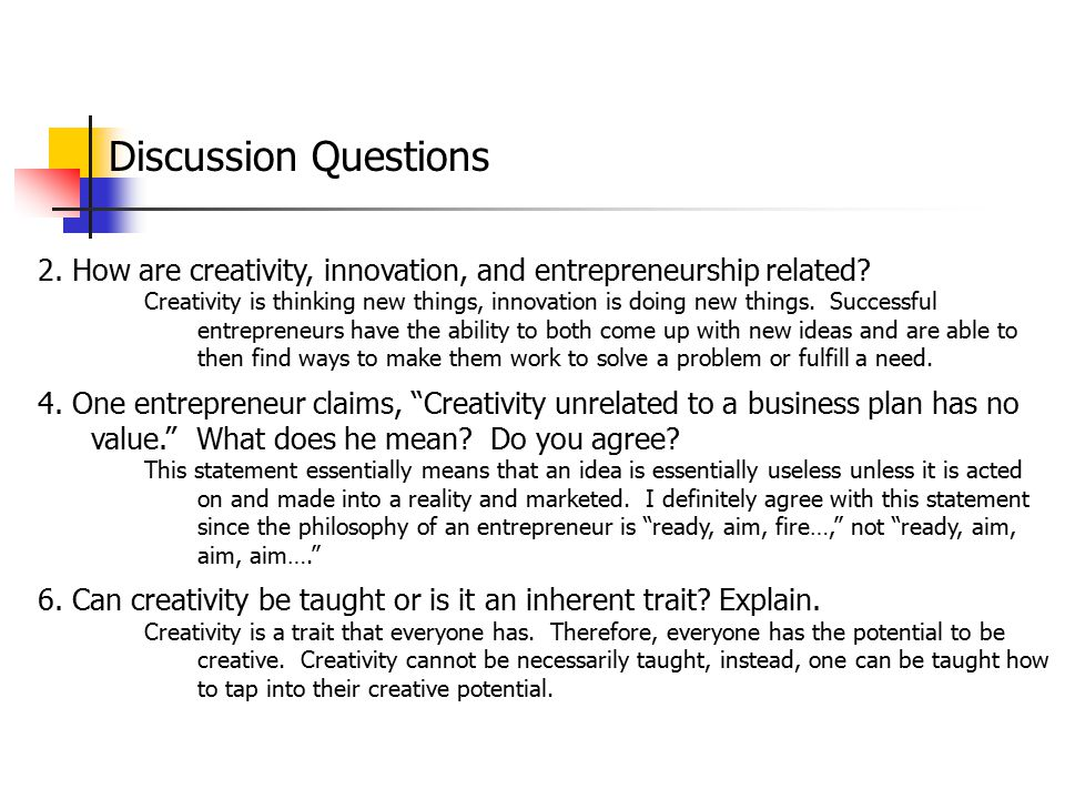 Discussion Questions 2. How are creativity, innovation, and entrepreneurship related