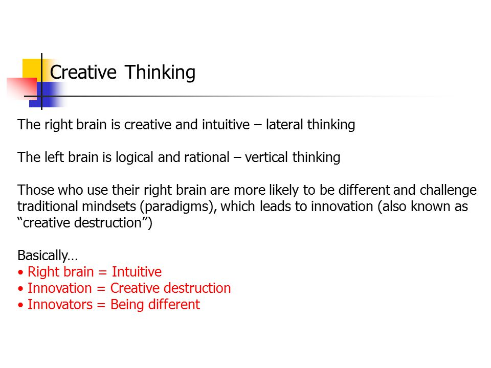 Creative Thinking The right brain is creative and intuitive – lateral thinking. The left brain is logical and rational – vertical thinking.