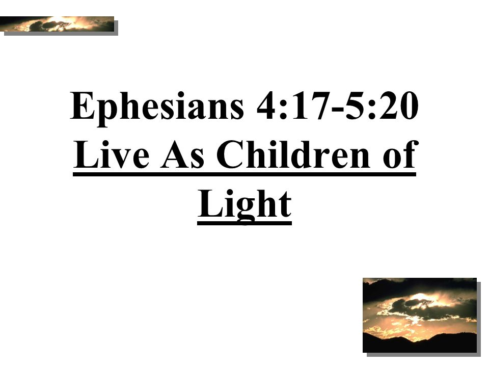 Ephesians 4:17-5:20 Live As Children of Light
