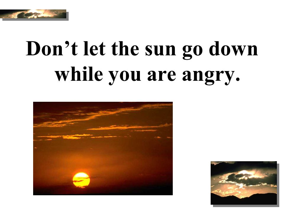 Don't let the sun go down while you are angry.