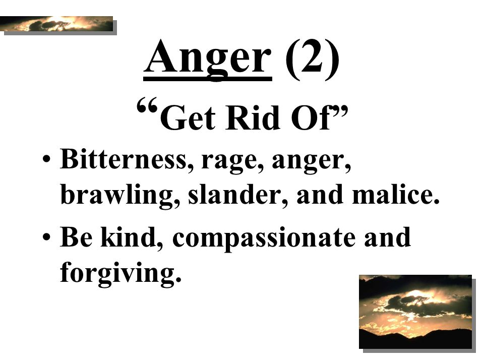 Anger (2) Get Rid Of Bitterness, rage, anger, brawling, slander, and malice. Be kind, compassionate and forgiving.