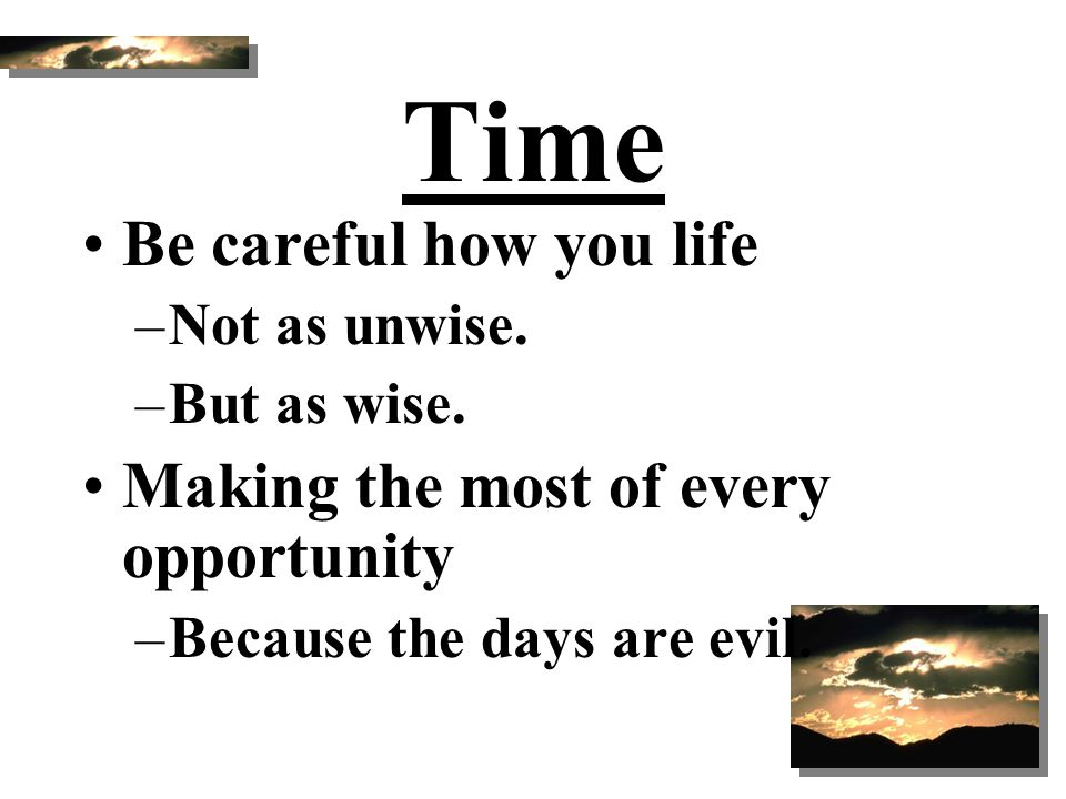 Time Be careful how you life Making the most of every opportunity