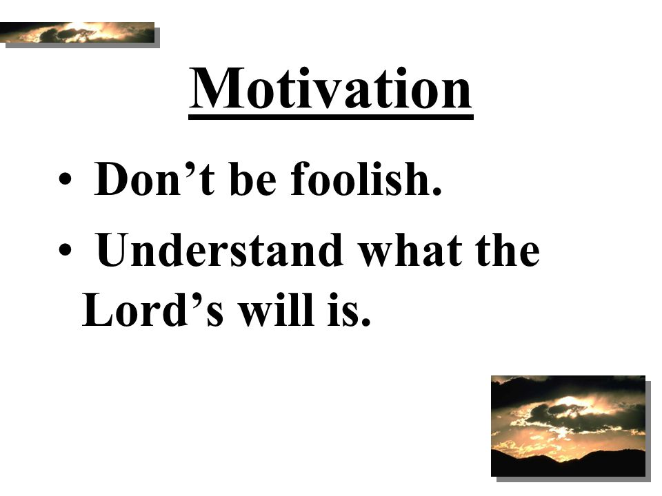 Motivation Don't be foolish. Understand what the Lord's will is.