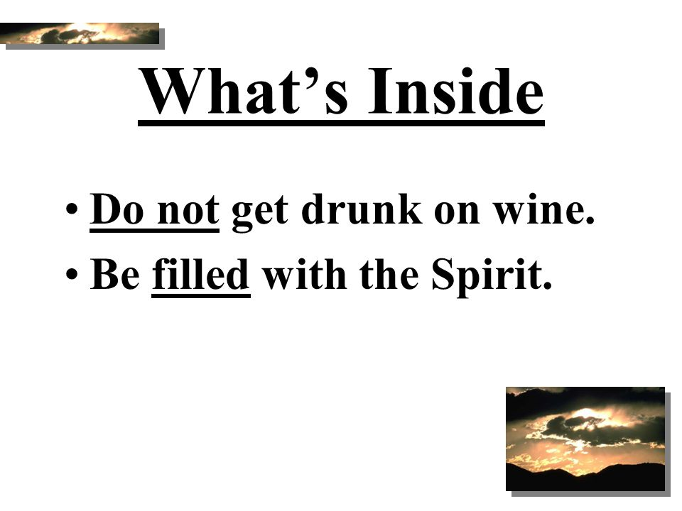 What's Inside Do not get drunk on wine. Be filled with the Spirit.
