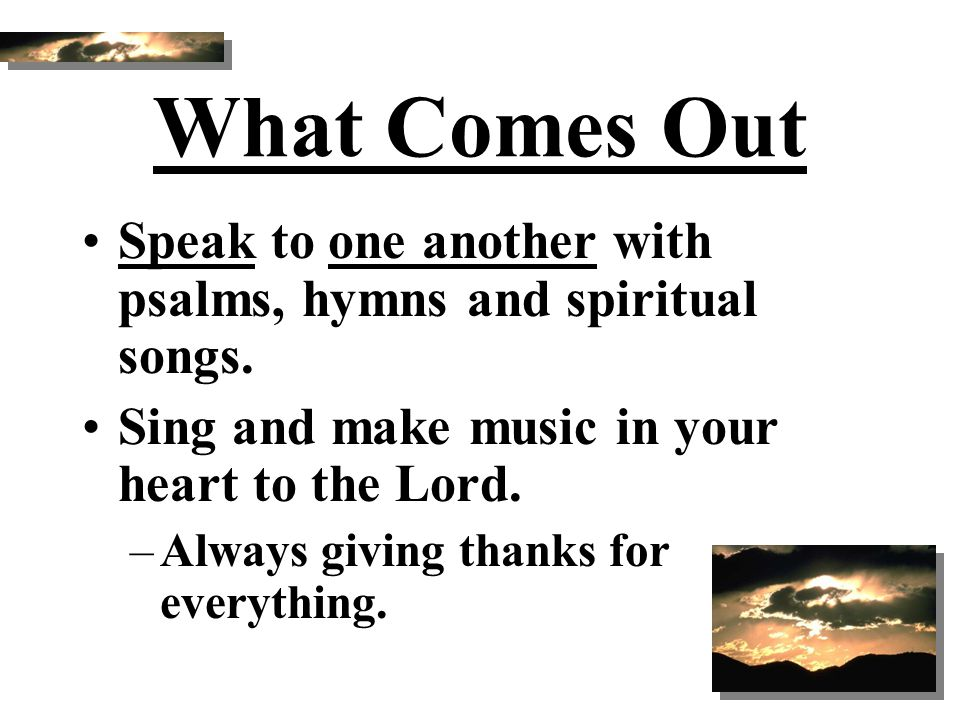 What Comes Out Speak to one another with psalms, hymns and spiritual songs. Sing and make music in your heart to the Lord.