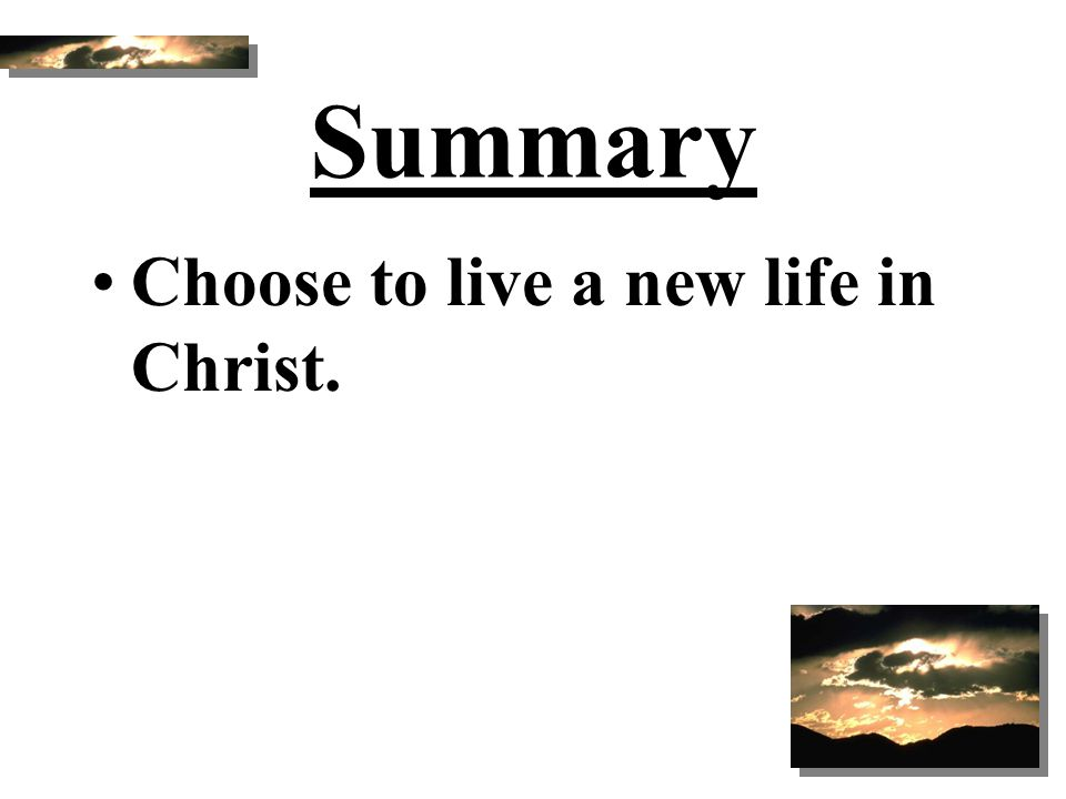 Summary Choose to live a new life in Christ.
