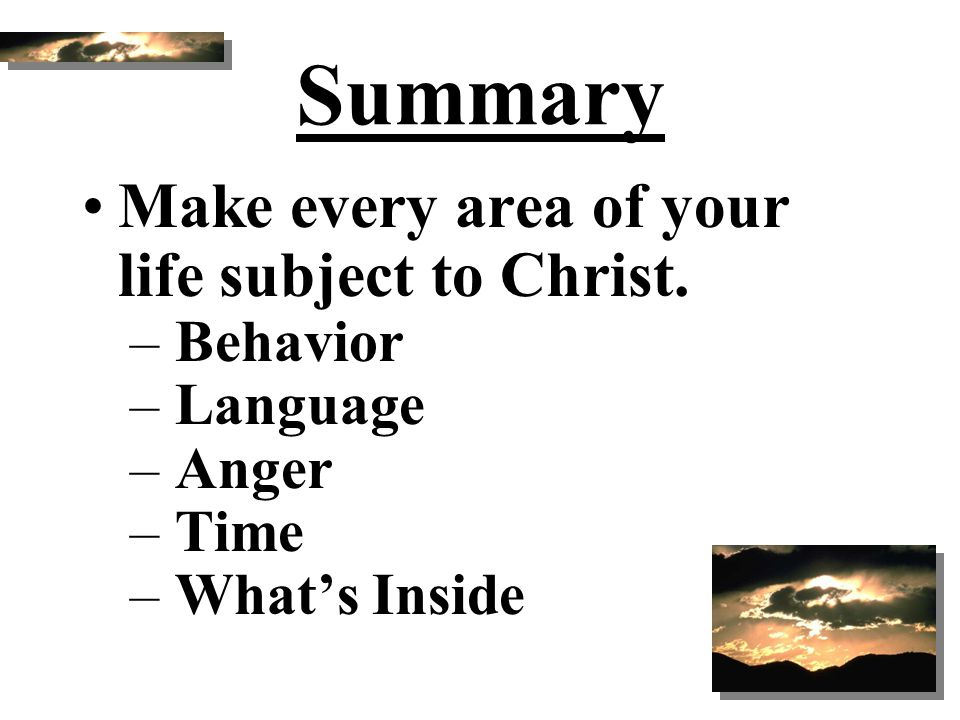Summary Make every area of your life subject to Christ. Behavior