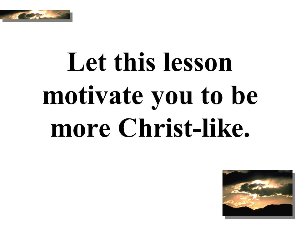 Let this lesson motivate you to be more Christ-like.