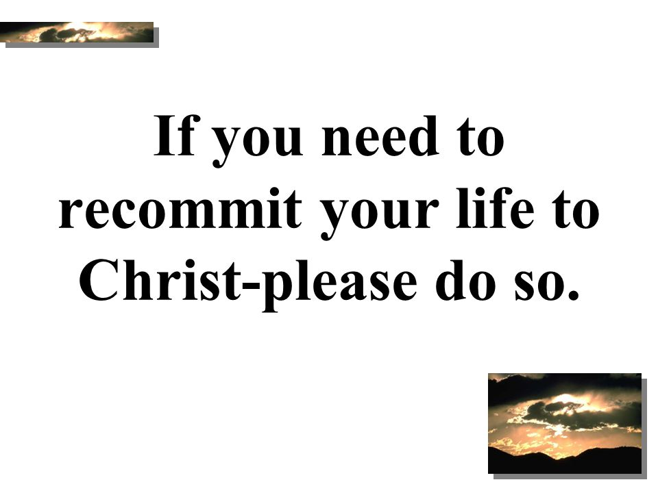 If you need to recommit your life to Christ-please do so.