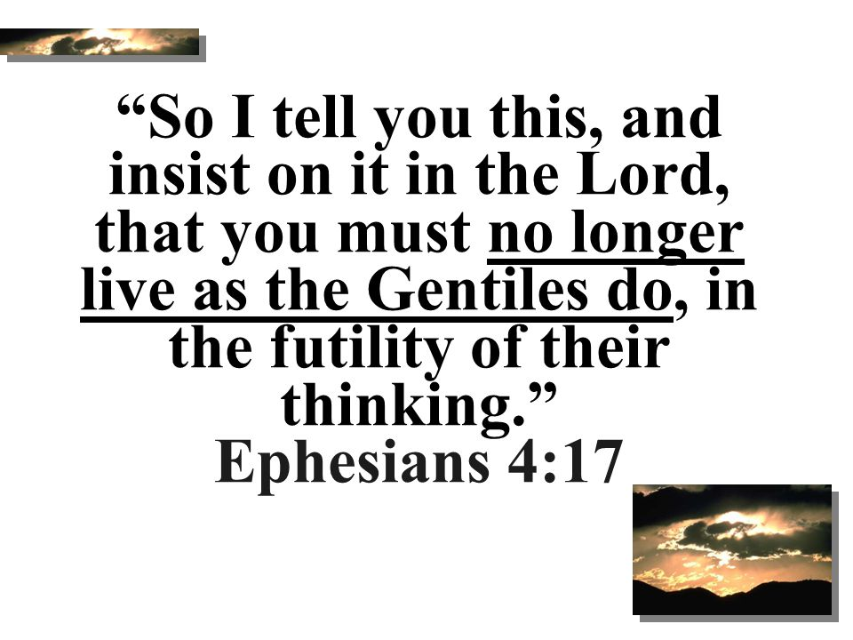 So I tell you this, and insist on it in the Lord, that you must no longer live as the Gentiles do, in the futility of their thinking. Ephesians 4:17