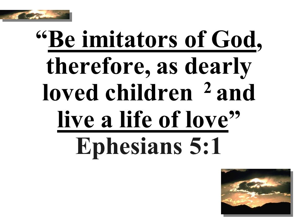 Be imitators of God, therefore, as dearly loved children 2 and live a life of love Ephesians 5:1