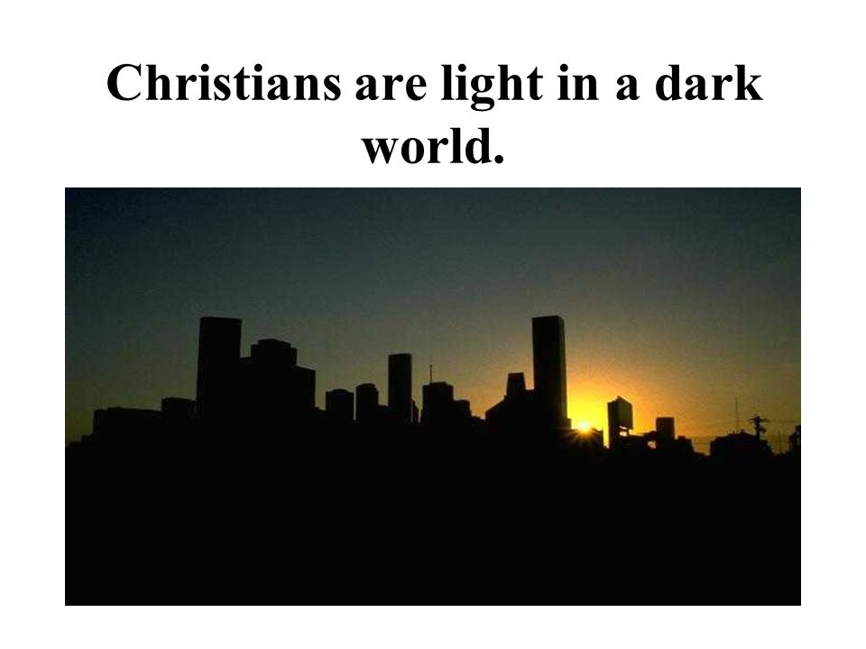 Christians are light in a dark world.
